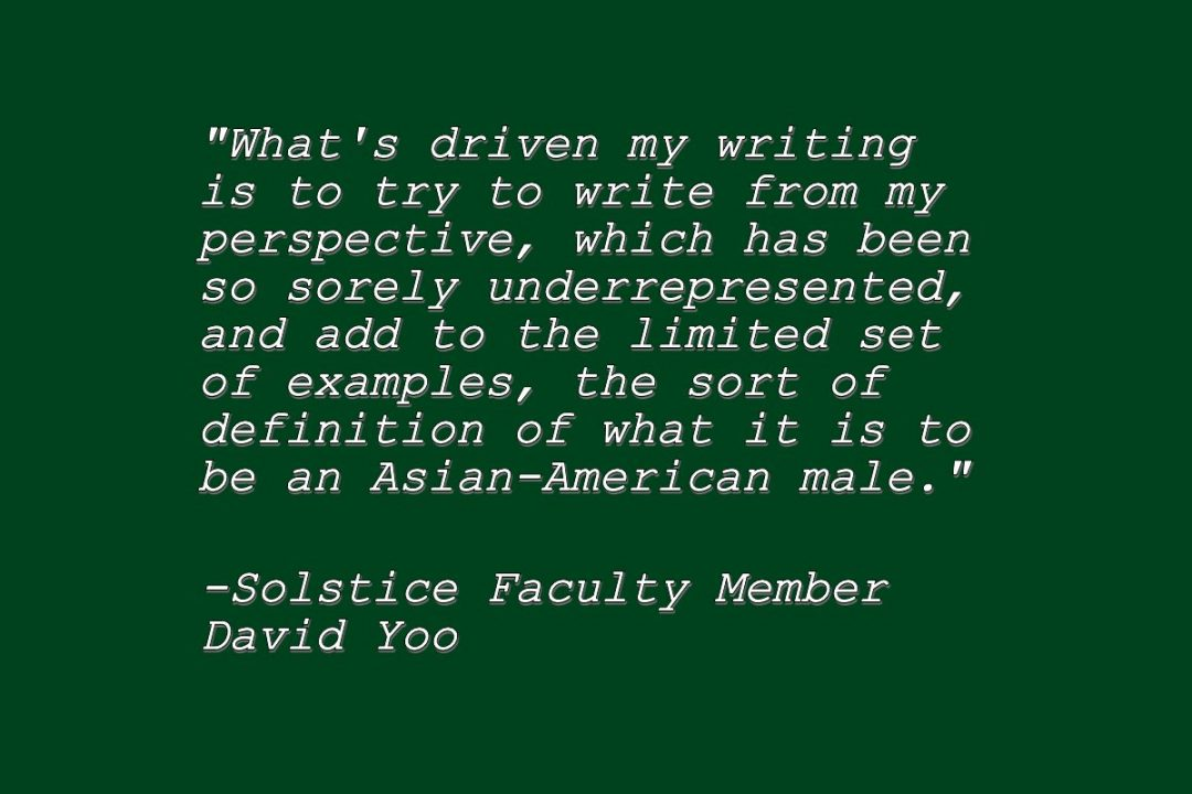 Quote by Solstice faculty member David Yoo: What's driven my writing is to try to write from my perspective, which has been so sorely underrepresented, and add to the limited set of examples, the sort of definition of what it is to be an Asian-American male
